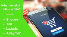 Nên mua sắm online ở Shopee, Tiki, Lazada hay Adayroi?